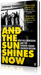 And the Sun Shines Now : How Hillsborough and the Premier League Changed Britain