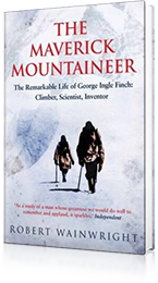 The Maverick Mountaineer : The Remarkable Life of George Ingle Finch: Climber, Scientist, Inventor